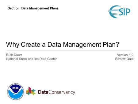 Why Create a Data Management Plan? Ruth Duerr National Snow and Ice Data Center Version 1.0 Review Date Section: Data Management Plans.