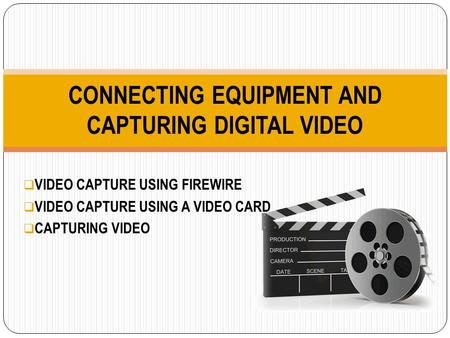  VIDEO CAPTURE USING FIREWIRE  VIDEO CAPTURE USING A VIDEO CARD  CAPTURING VIDEO CONNECTING EQUIPMENT AND CAPTURING DIGITAL VIDEO.