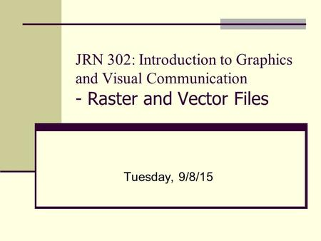 JRN 302: Introduction to Graphics and Visual Communication - Raster and Vector Files Tuesday, 9/8/15.