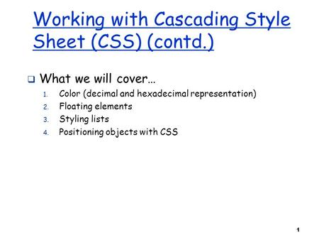 1 Working with Cascading Style Sheet (CSS) (contd.)  What we will cover… 1. Color (decimal and hexadecimal representation) 2. Floating elements 3. Styling.