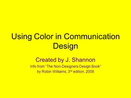 "Using Color in Communication Design Created by J. Shannon Info from ""The Non-Designers Design Book"" by Robin Williams, 3 rd edition, 2008."