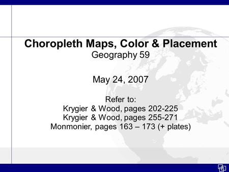 Choropleth Maps, Color & Placement Geography 59 May 24, 2007 Refer to: Krygier & Wood, pages 202-225 Krygier & Wood, pages 255-271 Monmonier, pages 163.