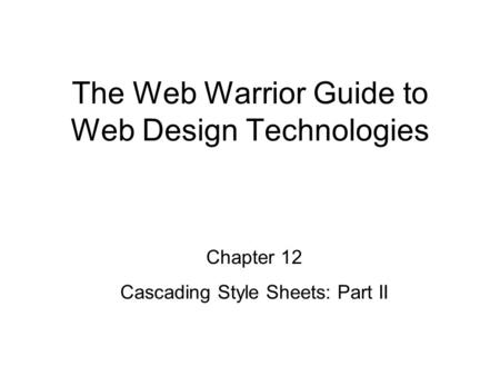Chapter 12 Cascading Style Sheets: Part II The Web Warrior Guide to Web Design Technologies.