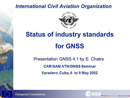 European Commission International Civil Aviation Organization Status of industry standards for GNSS CAR/SAM ATN/GNSS Seminar Varadero, Cuba, 6 to 9 May.