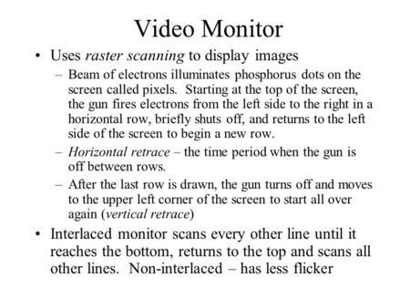 Video Monitor Uses raster scanning to display images –Beam of electrons illuminates phosphorus dots on the screen called pixels. Starting at the top of.