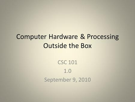Computer Hardware & Processing Outside the Box CSC 101 1.0 September 9, 2010.
