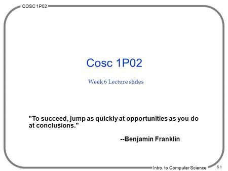 COSC 1P02 Intro. to Computer Science 6.1 Cosc 1P02 Week 6 Lecture slides To succeed, jump as quickly at opportunities as you do at conclusions. --Benjamin.