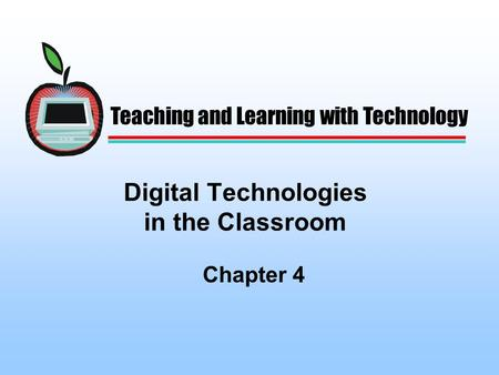 Digital Technologies in the Classroom Chapter 4 Teaching and Learning with Technology.