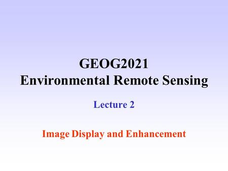 GEOG2021 Environmental Remote Sensing Lecture 2 Image Display and Enhancement.