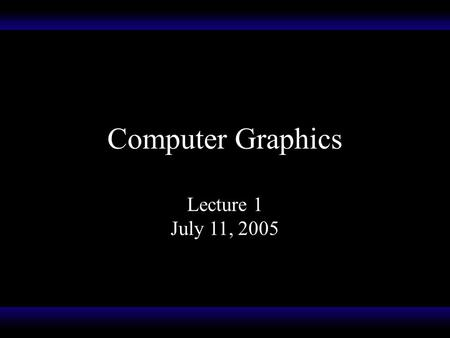 "Computer Graphics Lecture 1 July 11, 2005. Computer Graphics What do you think of? The term ""computer graphics"" is a blanket term used to refer to the."