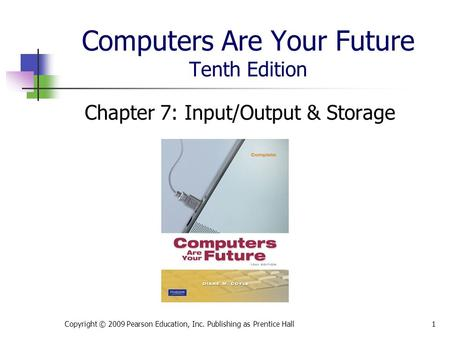 Computers Are Your Future Tenth Edition Chapter 7: Input/Output & Storage Copyright © 2009 Pearson Education, Inc. Publishing as Prentice Hall1.