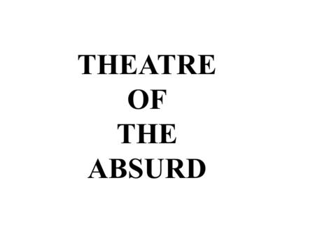 THEATRE OF THE ABSURD. The term (now genre)Theatre of the Absurd was coined by critic Martin Esslin to bring attention to a group of playwrights whose.