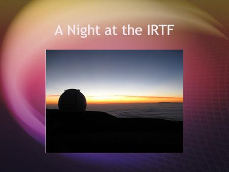 A Night at the IRTF. Answer the following questions on a scale of 1-4  1. I know nothing about this  2. I know a little about this  3. I know some.