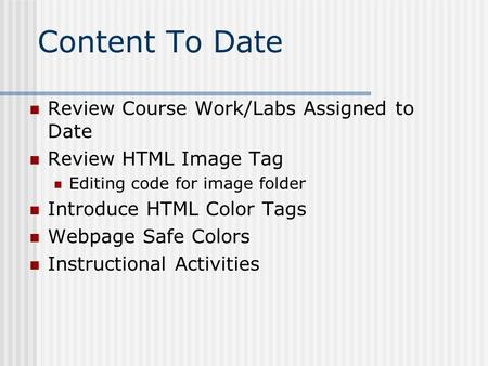 Content To Date Review Course Work/Labs Assigned to Date Review HTML Image Tag Editing code for image folder Introduce HTML Color Tags Webpage Safe Colors.