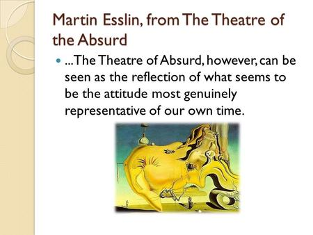 Martin Esslin, from The Theatre of the Absurd...The Theatre of Absurd, however, can be seen as the reflection of what seems to be the attitude most genuinely.