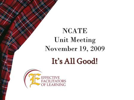 NCATE Unit Meeting November 19, 2009 It's All Good!