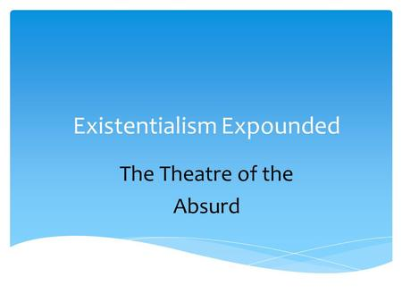 Existentialism Expounded The Theatre of the Absurd.