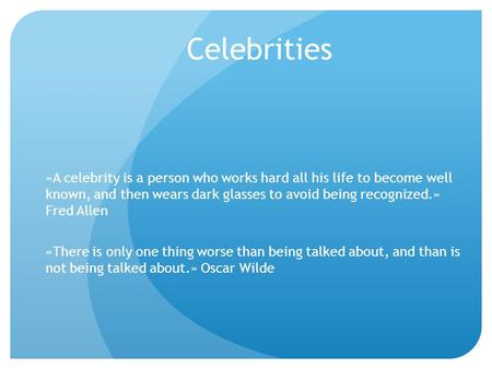 Celebrities «A celebrity is a person who works hard all his life to become well known, and then wears dark glasses to avoid being recognized.» Fred Allen.