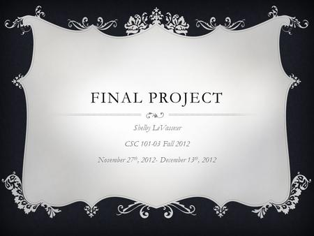 FINAL PROJECT Shelby LeVasseur CSC 101-03 Fall 2012 November 27 th, 2012- December 13 th, 2012.