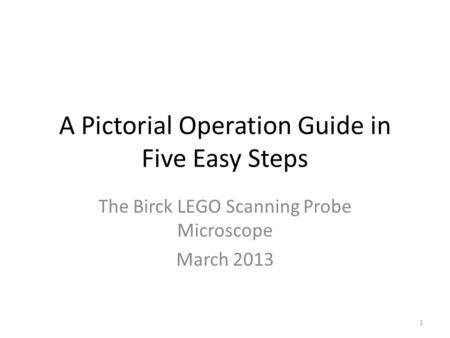 A Pictorial Operation Guide in Five Easy Steps The Birck LEGO Scanning Probe Microscope March 2013 1.
