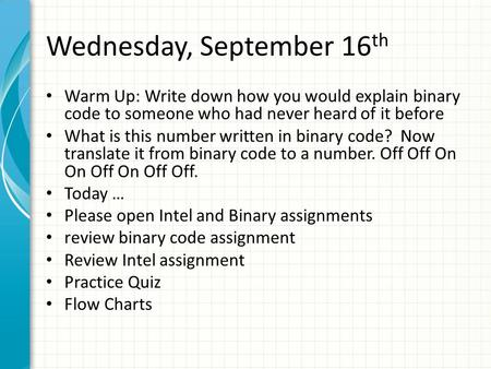 Wednesday, September 16 th Warm Up: Write down how you would explain binary code to someone who had never heard of it before What is this number written.