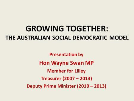 GROWING TOGETHER: THE AUSTRALIAN SOCIAL DEMOCRATIC MODEL Presentation by Hon Wayne Swan MP Member for Lilley Treasurer (2007 – 2013) Deputy Prime Minister.