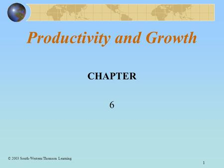 1 Productivity and Growth CHAPTER 6 © 2003 South-Western/Thomson Learning.