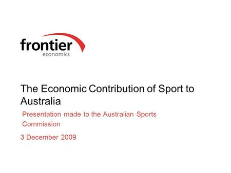 The Economic Contribution of Sport to Australia Presentation made to the Australian Sports Commission 3 December 2009.
