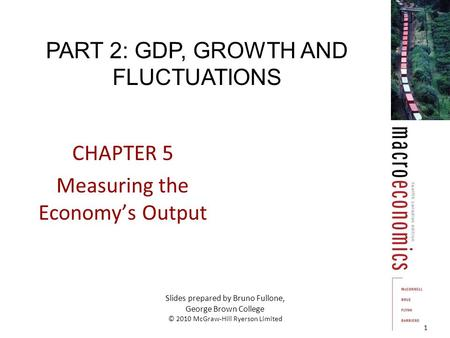 CHAPTER 5 Measuring the Economy's Output 1 Slides prepared by Bruno Fullone, George Brown College © 2010 McGraw-Hill Ryerson Limited PART 2: GDP, GROWTH.