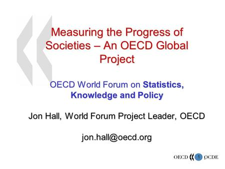 1 1 Measuring the Progress of Societies – An OECD Global Project OECD World Forum on Statistics, Knowledge and Policy Jon Hall, World Forum Project Leader,