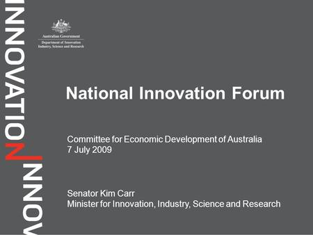 Committee for Economic Development of Australia 7 July 2009 National Innovation Forum Senator Kim Carr Minister for Innovation, Industry, Science and Research.