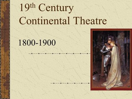 19 th Century Continental Theatre 1800-1900. Terms-Romanticism Movement in late 18 th century Europe, characterized by Heightened interest in nature Emphasis.