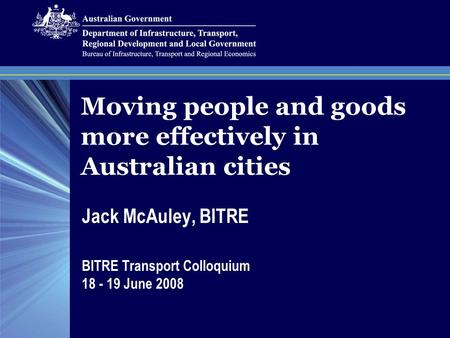 Moving people and goods more effectively in Australian cities Jack McAuley, BITRE BITRE Transport Colloquium 18 - 19 June 2008.
