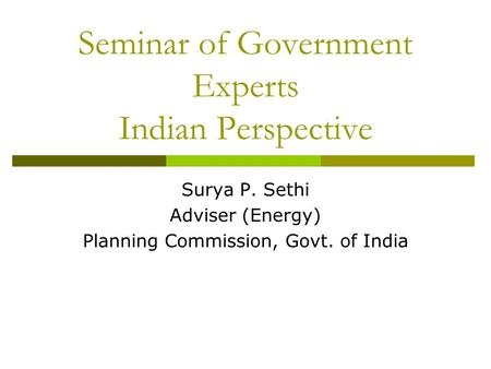 Seminar of Government Experts Indian Perspective Surya P. Sethi Adviser (Energy) Planning Commission, Govt. of India.