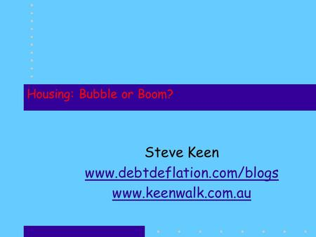 Housing: Bubble or Boom? Steve Keen www.debtdeflation.com/blogs www.keenwalk.com.au.