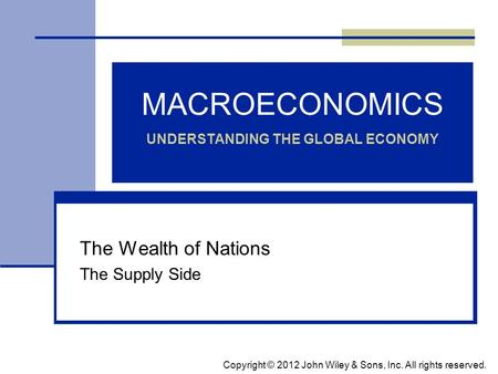 MACROECONOMICS UNDERSTANDING THE GLOBAL ECONOMY The Wealth of Nations The Supply Side Copyright © 2012 John Wiley & Sons, Inc. All rights reserved.