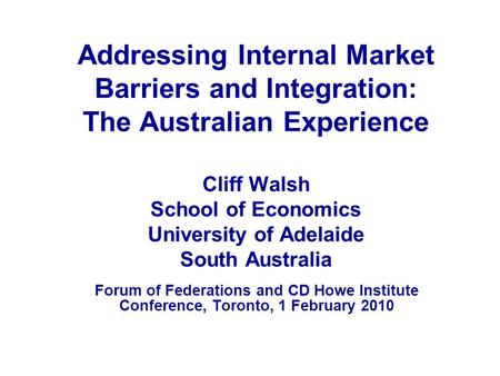 Addressing Internal Market Barriers and Integration: The Australian Experience Cliff Walsh School of Economics University of Adelaide South Australia Forum.