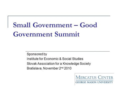 Small Government – Good Government Summit Sponsored by Institute for Economic & Social Studies Slovak Association for a Knowledge Society Bratislava, November.