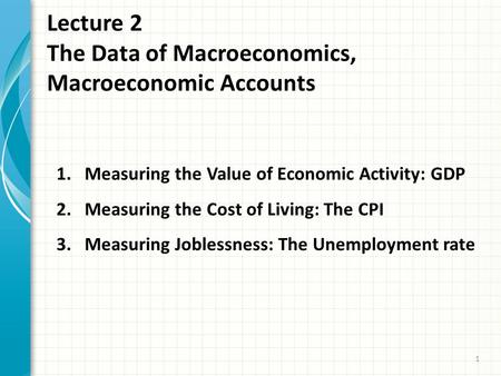 Lecture 2 The Data of Macroeconomics, Macroeconomic Accounts 1 1.Measuring the Value of Economic Activity: GDP 2.Measuring the Cost of Living: The CPI.