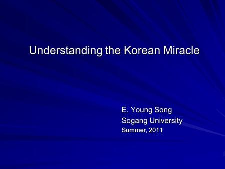 Understanding the Korean Miracle E. Young Song Sogang University Summer, 2011.