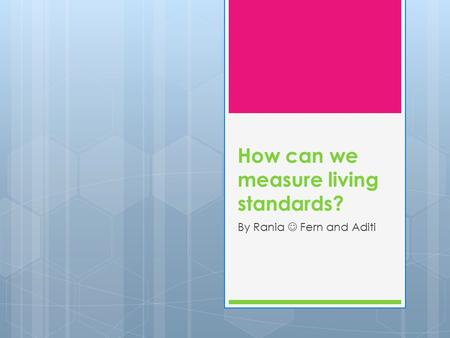 How can we measure living standards? By Rania Fern and Aditi.