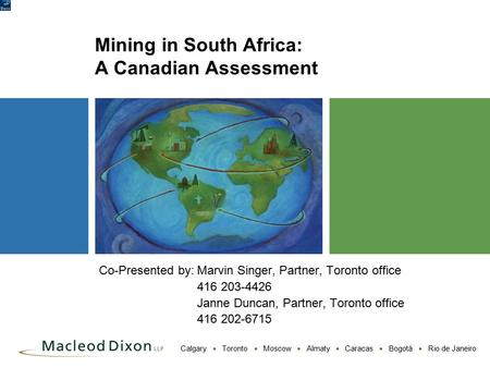 Calgary  Toronto  Moscow  Almaty  Caracas  Bogotá  Rio de Janeiro Mining in South Africa: A Canadian Assessment Co-Presented by:Marvin Singer, Partner,