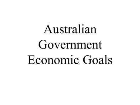 Australian Government Economic Goals. Economic Goals 1.The goal of strong and sustainable economic growth 2.The goal of low inflation 3.The goal of full.
