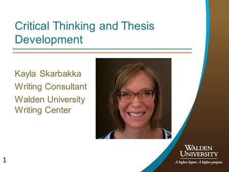 1 Critical Thinking and Thesis Development Kayla Skarbakka Writing Consultant Walden University Writing Center.