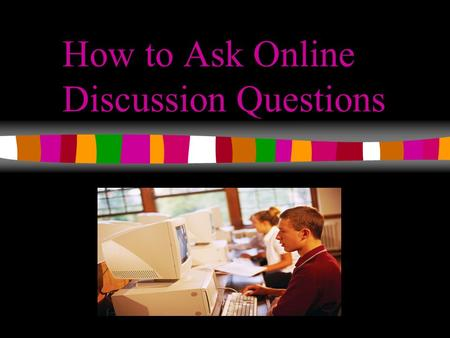 How to Ask Online Discussion Questions. How To Ask Online Discussion Questions Learning Objectives Upon completion of this lesson you will be able to:
