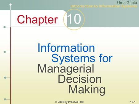 Chapter 10  2000 by Prentice Hall. 10-1 Information Systems for Managerial Decision Making Uma Gupta Introduction to Information Systems.