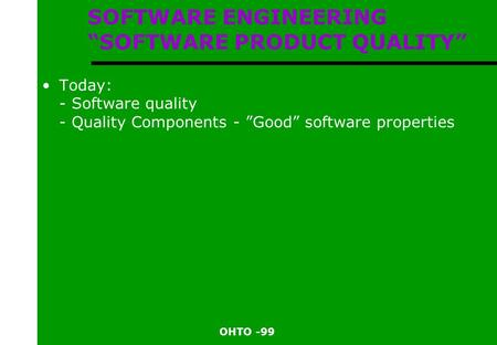 "OHTO -99 SOFTWARE ENGINEERING ""SOFTWARE PRODUCT QUALITY"" Today: - Software quality - Quality Components - ""Good"" software properties."