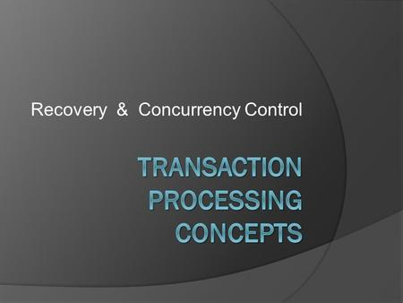 Recovery & Concurrency Control. What is a Transaction?  A transaction is a logical unit of work that must be either entirely completed or aborted. 