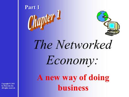 1 - 1 The Networked Economy: A new way of doing business Copyright © 2001 by Harcourt, Inc. All rights reserved. Part 1.