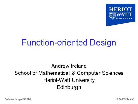 © Andrew IrelandSoftware Design F28SD2 Function-oriented Design Andrew Ireland School of Mathematical & Computer Sciences Heriot-Watt University Edinburgh.